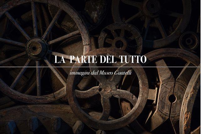 La parte del tutto Immagini dal Museo Ettore Guatelli: Immagini di Mauro Davoli con racconti di Mauro Carrera